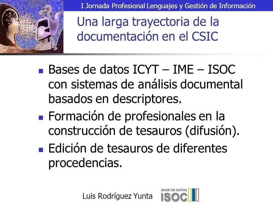 I Jornada Profesional Lenguajes y Gestión de Información Luis Rodríguez Yunta Una larga trayectoria de la documentación en el CSIC Bases de datos ICYT – IME – ISOC con sistemas de análisis documental basados en descriptores.