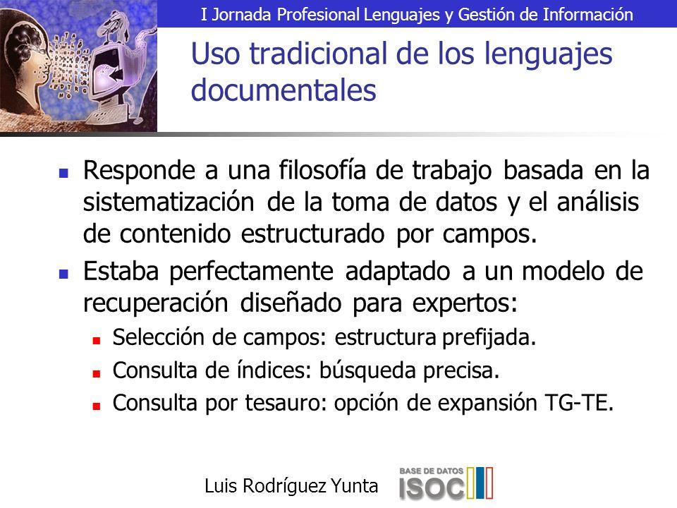 I Jornada Profesional Lenguajes y Gestión de Información Luis Rodríguez Yunta Uso tradicional de los lenguajes documentales Responde a una filosofía de trabajo basada en la sistematización de la toma de datos y el análisis de contenido estructurado por campos.