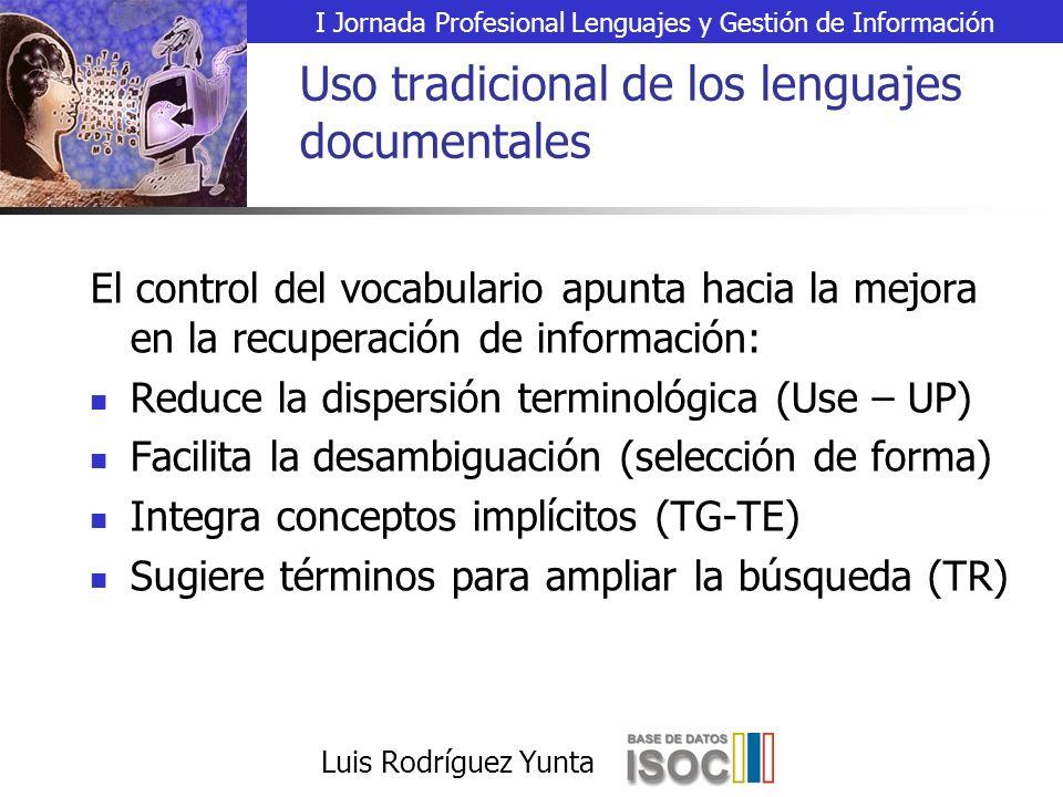 I Jornada Profesional Lenguajes y Gestión de Información Luis Rodríguez Yunta Uso tradicional de los lenguajes documentales El control del vocabulario apunta hacia la mejora en la recuperación de información: Reduce la dispersión terminológica (Use – UP) Facilita la desambiguación (selección de forma) Integra conceptos implícitos (TG-TE) Sugiere términos para ampliar la búsqueda (TR)