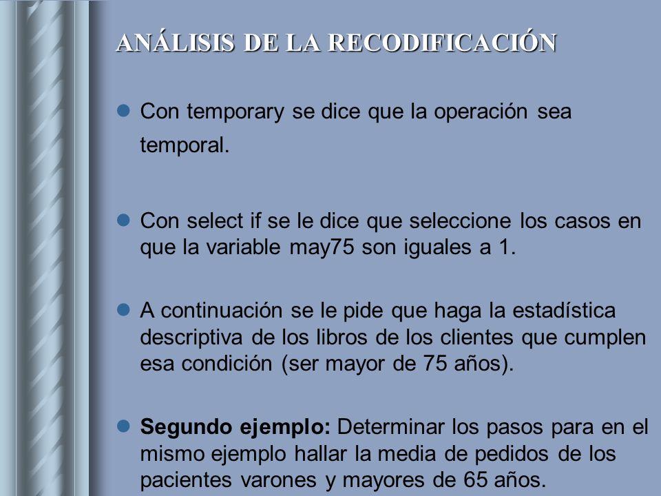 ANÁLISIS DE LA RECODIFICACIÓN Con temporary se dice que la operación sea temporal. Con select if se le dice que seleccione los casos en que la variabl