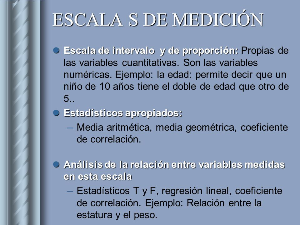 ESCALA S DE MEDICIÓN Escala de intervalo y de proporción: Escala de intervalo y de proporción: Propias de las variables cuantitativas. Son las variabl