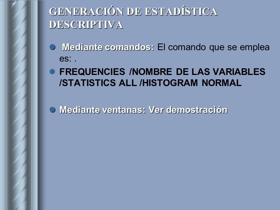 GENERACIÓN DE ESTADÍSTICA DESCRIPTIVA Mediante comandos: Mediante comandos: El comando que se emplea es:. FREQUENCIES /NOMBRE DE LAS VARIABLES /STATIS
