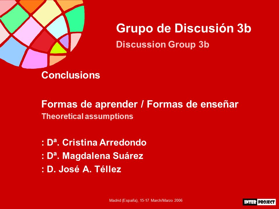 Madrid (España), March/Marzo 2006 Grupo de Discusión 3b Discussion Group 3b Conclusions Formas de aprender / Formas de enseñar Theoretical assumptions : Dª.