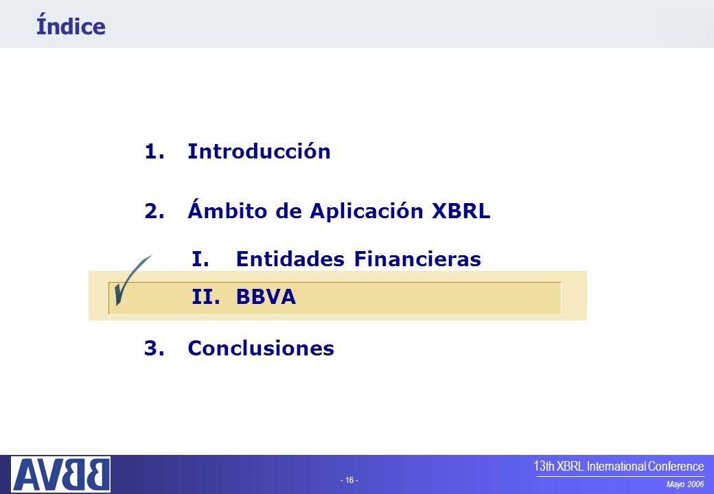 - 16 - Mayo 2006 13th XBRL International Conference Índice 1.Introducción 2.Ámbito de Aplicación XBRL I.Entidades Financieras II.BBVA 3.Conclusiones