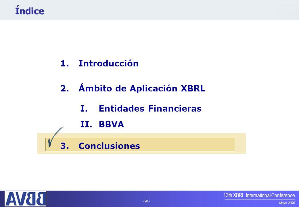 - 20 - Mayo 2006 13th XBRL International Conference Índice 1.Introducción 2.Ámbito de Aplicación XBRL I.Entidades Financieras II.BBVA 3.Conclusiones