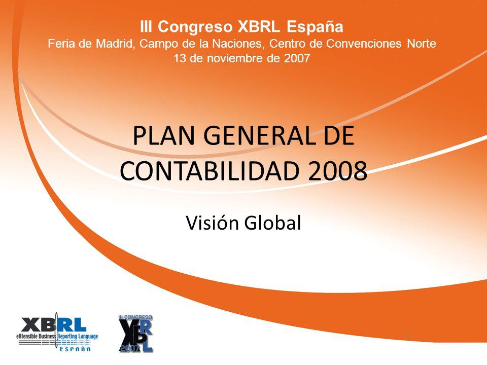 III Congreso XBRL España Feria de Madrid, Campo de la Naciones, Centro de Convenciones Norte 13 de noviembre de 2007 PLAN GENERAL DE CONTABILIDAD 2008 Visión Global 1
