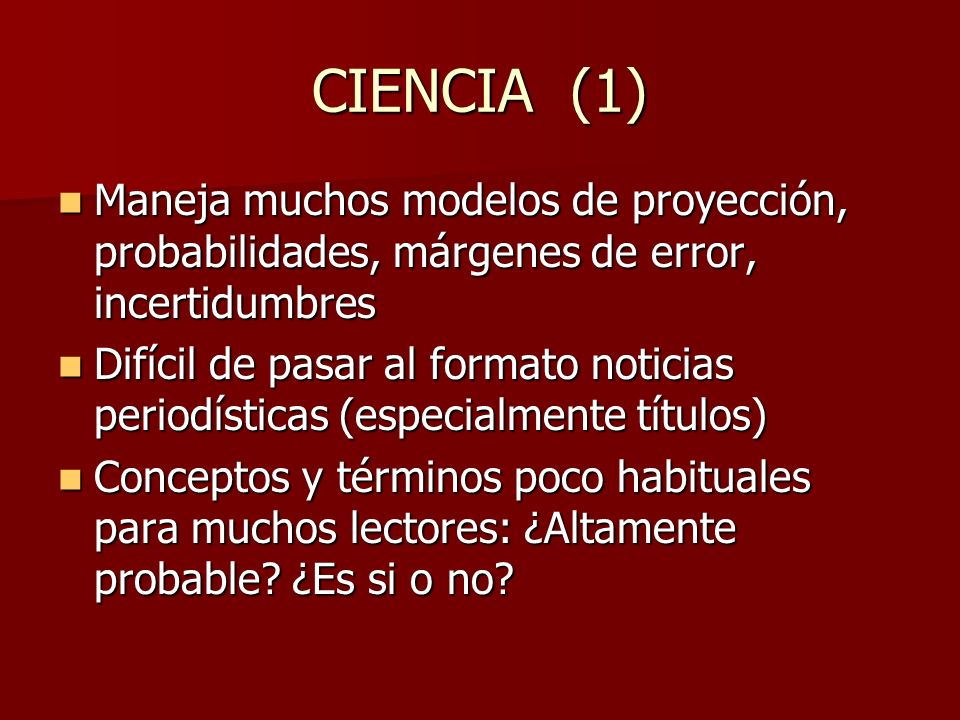 CIENCIA (1) Maneja muchos modelos de proyección, probabilidades, márgenes de error, incertidumbres Maneja muchos modelos de proyección, probabilidades