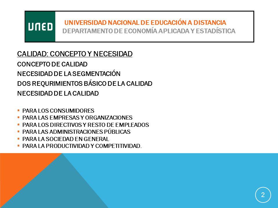 CALIDAD: CONCEPTO Y NECESIDAD CONCEPTO DE CALIDAD NECESIDAD DE LA SEGMENTACIÓN DOS REQURIMIENTOS BÁSICO DE LA CALIDAD NECESIDAD DE LA CALIDAD PARA LOS CONSUMIDORES PARA LAS EMPRESAS Y ORGANIZACIONES PARA LOS DIRECTIVOS Y RESTO DE EMPLEADOS PARA LAS ADMINISTRACIONES PÚBLICAS PARA LA SOCIEDAD EN GENERAL PARA LA PRODUCTIVIDAD Y COMPETITIVIDAD.
