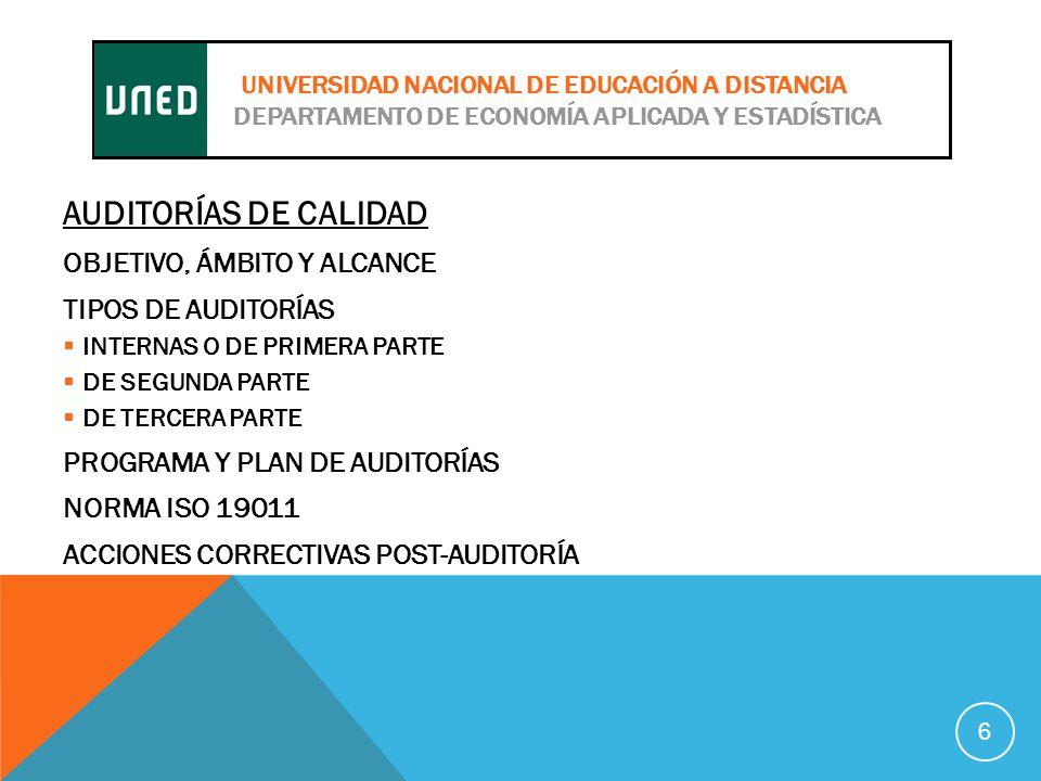 AUDITORÍAS DE CALIDAD OBJETIVO, ÁMBITO Y ALCANCE TIPOS DE AUDITORÍAS INTERNAS O DE PRIMERA PARTE DE SEGUNDA PARTE DE TERCERA PARTE PROGRAMA Y PLAN DE AUDITORÍAS NORMA ISO 19011 ACCIONES CORRECTIVAS POST-AUDITORÍA 6 UNIVERSIDAD NACIONAL DE EDUCACIÓN A DISTANCIA DEPARTAMENTO DE ECONOMÍA APLICADA Y ESTADÍSTICA
