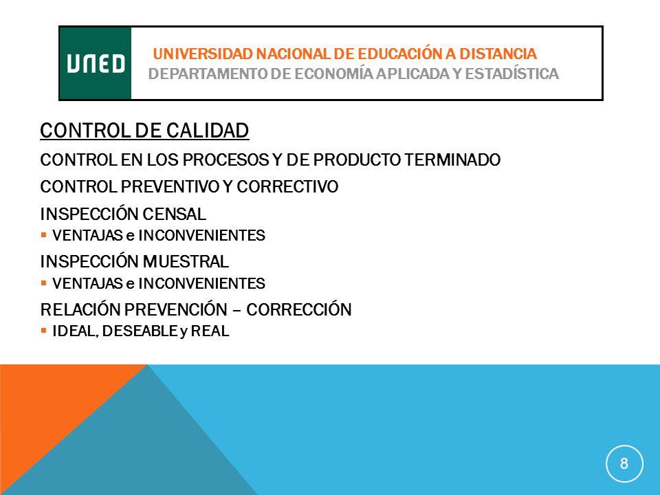CONTROL DE CALIDAD CONTROL EN LOS PROCESOS Y DE PRODUCTO TERMINADO CONTROL PREVENTIVO Y CORRECTIVO INSPECCIÓN CENSAL VENTAJAS e INCONVENIENTES INSPECCIÓN MUESTRAL VENTAJAS e INCONVENIENTES RELACIÓN PREVENCIÓN – CORRECCIÓN IDEAL, DESEABLE y REAL 8 UNIVERSIDAD NACIONAL DE EDUCACIÓN A DISTANCIA DEPARTAMENTO DE ECONOMÍA APLICADA Y ESTADÍSTICA