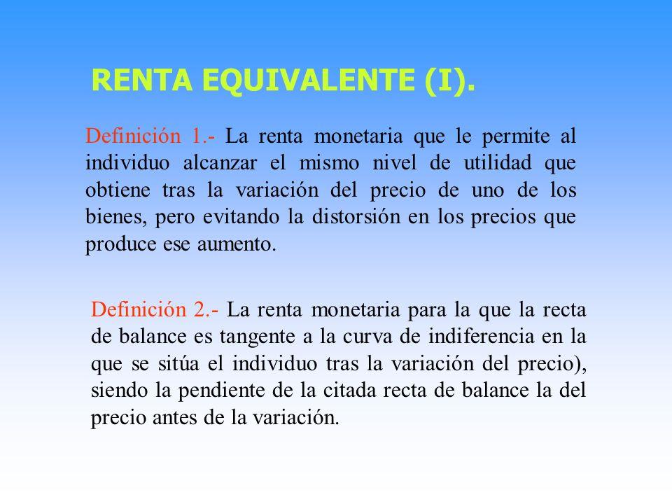 Definición 1.- La renta monetaria que le permite al individuo alcanzar el mismo nivel de utilidad que obtiene tras la variación del precio de uno de los bienes, pero evitando la distorsión en los precios que produce ese aumento.