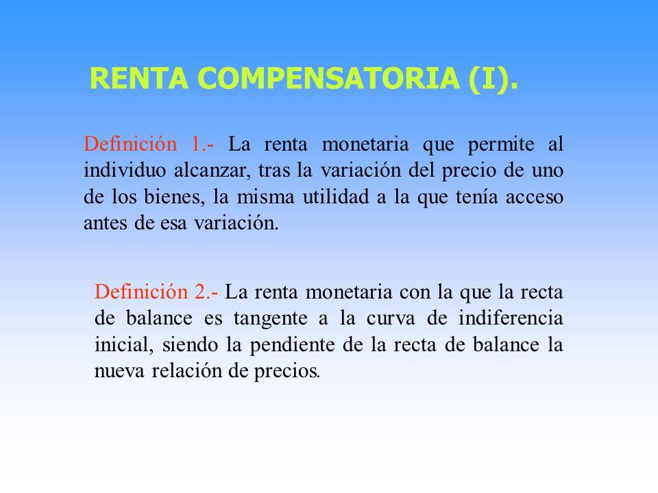 Definición 1.- La renta monetaria que permite al individuo alcanzar, tras la variación del precio de uno de los bienes, la misma utilidad a la que tenía acceso antes de esa variación.