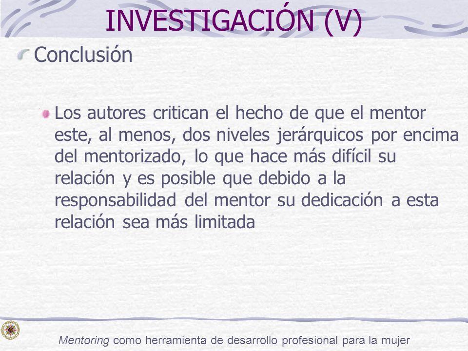 Mentoring como herramienta de desarrollo profesional para la mujer INVESTIGACIÓN (V) Conclusión Los autores critican el hecho de que el mentor este, a