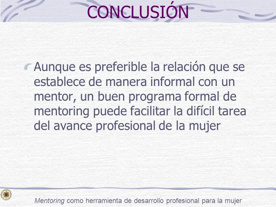 Mentoring como herramienta de desarrollo profesional para la mujer CONCLUSIÓN Aunque es preferible la relación que se establece de manera informal con
