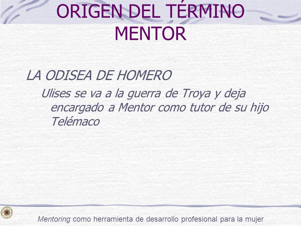 Mentoring como herramienta de desarrollo profesional para la mujer ORIGEN DEL TÉRMINO MENTOR LA ODISEA DE HOMERO Ulises se va a la guerra de Troya y d