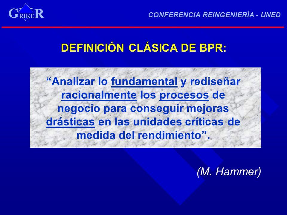RIKE R G CONFERENCIA REINGENIERÍA - UNED RIKE R G DEFINICIÓN CLÁSICA DE BPR: Analizar lo fundamental y rediseñar racionalmente los procesos de negocio