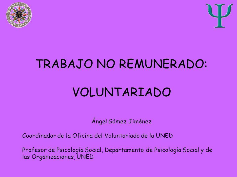 TRABAJO NO REMUNERADO: VOLUNTARIADO Ángel Gómez Jiménez Coordinador de la Oficina del Voluntariado de la UNED Profesor de Psicología Social, Departame