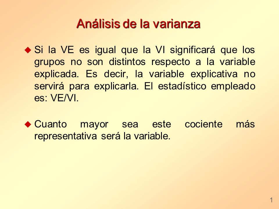 Análisis de la varianza u Si la VE es igual que la VI significará que los grupos no son distintos respecto a la variable explicada. Es decir, la varia