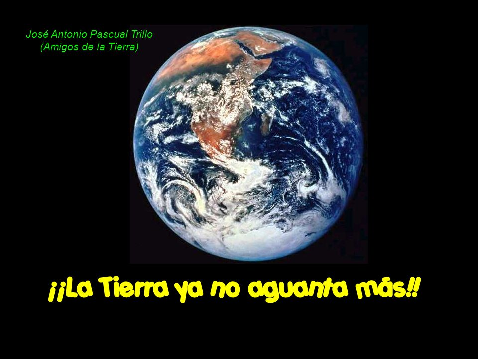 ¡¡La Tierra ya no aguanta más!! José Antonio Pascual Trillo (Amigos de la Tierra)