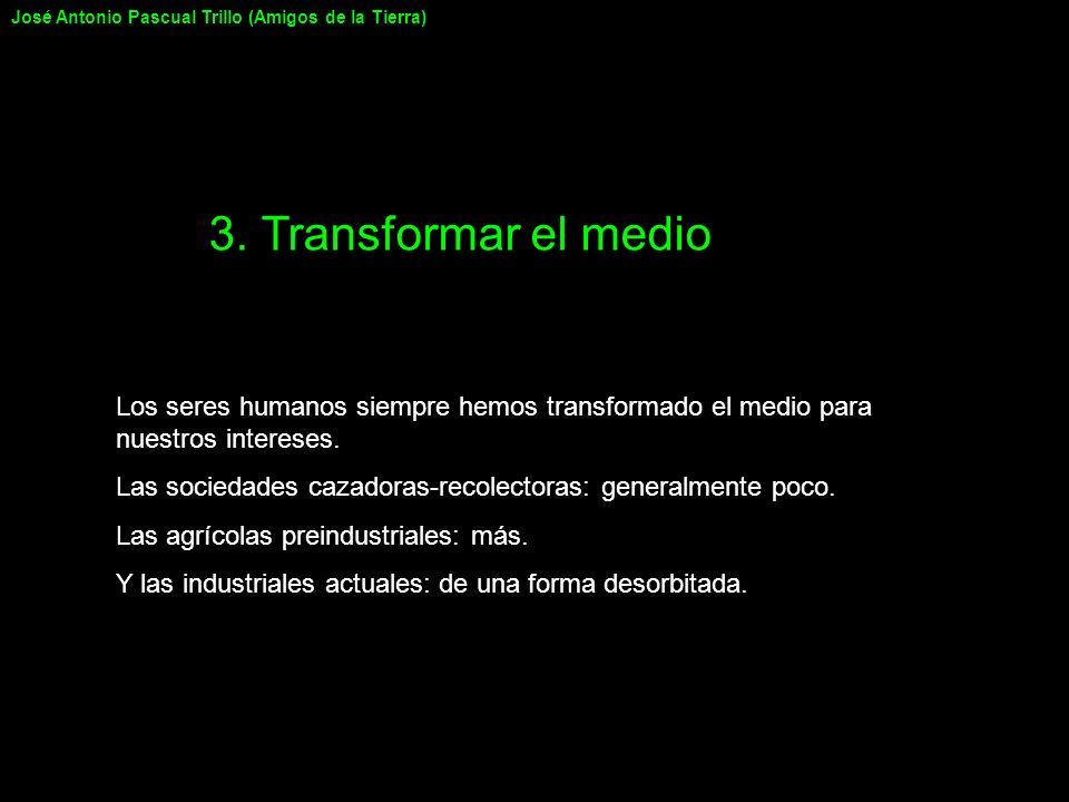 3. Transformar el medio Los seres humanos siempre hemos transformado el medio para nuestros intereses. Las sociedades cazadoras-recolectoras: generalm