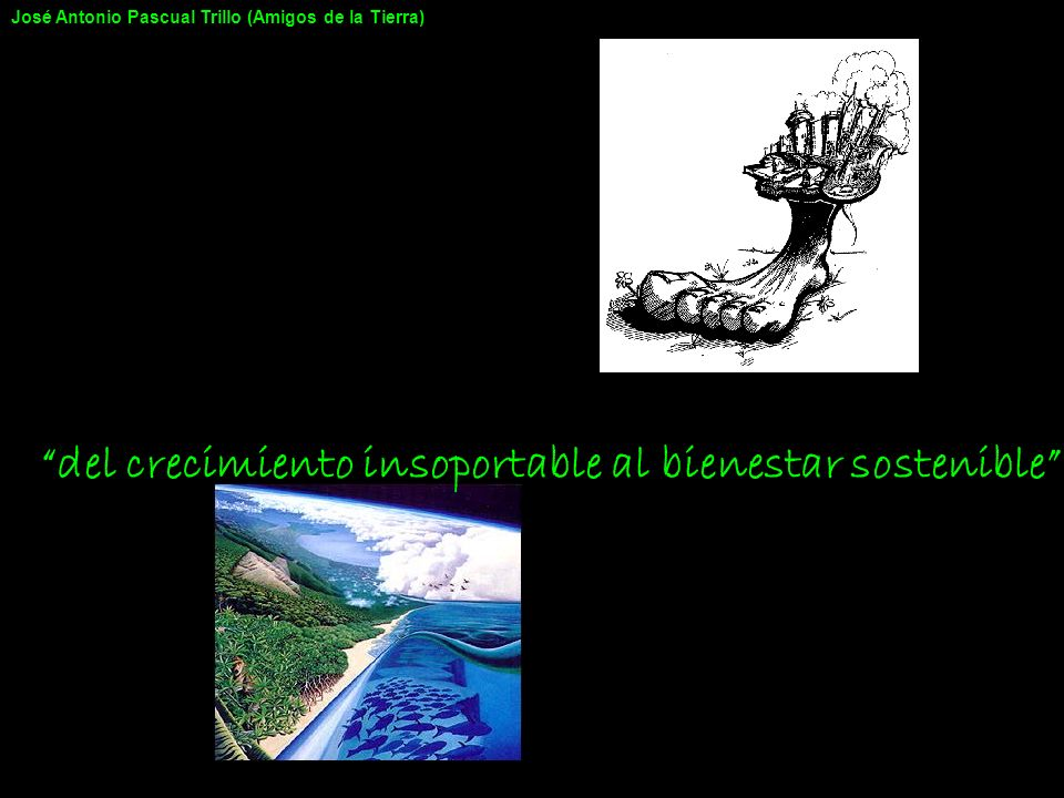 Los seres humanos utilizamos el medio para: 1.Obtener recursos 2.Emitir residuos 3.Ocupar (y alterar) el territorio Y además, generamos efectos colaterales José Antonio Pascual Trillo (Amigos de la Tierra)