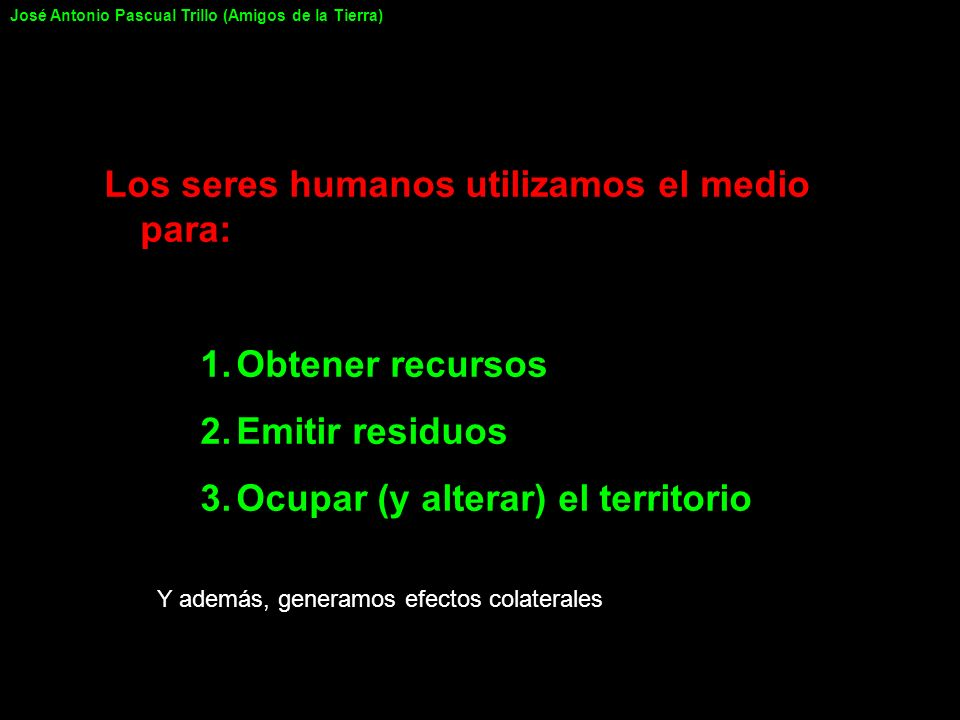 Los seres humanos utilizamos el medio para: 1.Obtener recursos 2.Emitir residuos 3.Ocupar (y alterar) el territorio Y además, generamos efectos colate