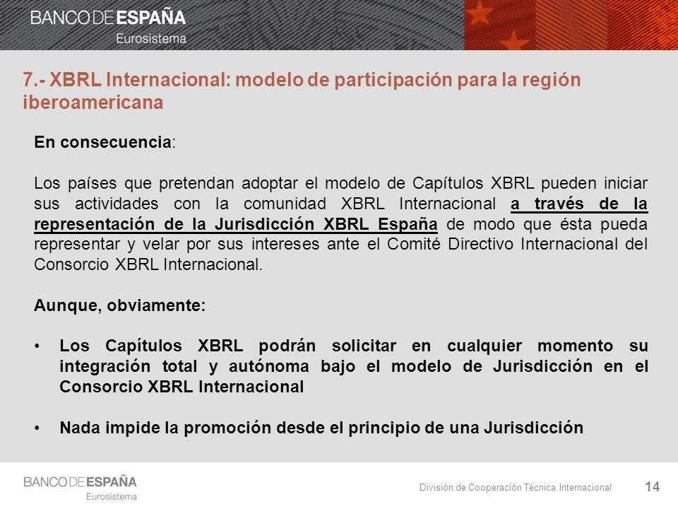 División de Cooperación Técnica Internacional 14 7.- XBRL Internacional: modelo de participación para la región iberoamericana En consecuencia: Los pa