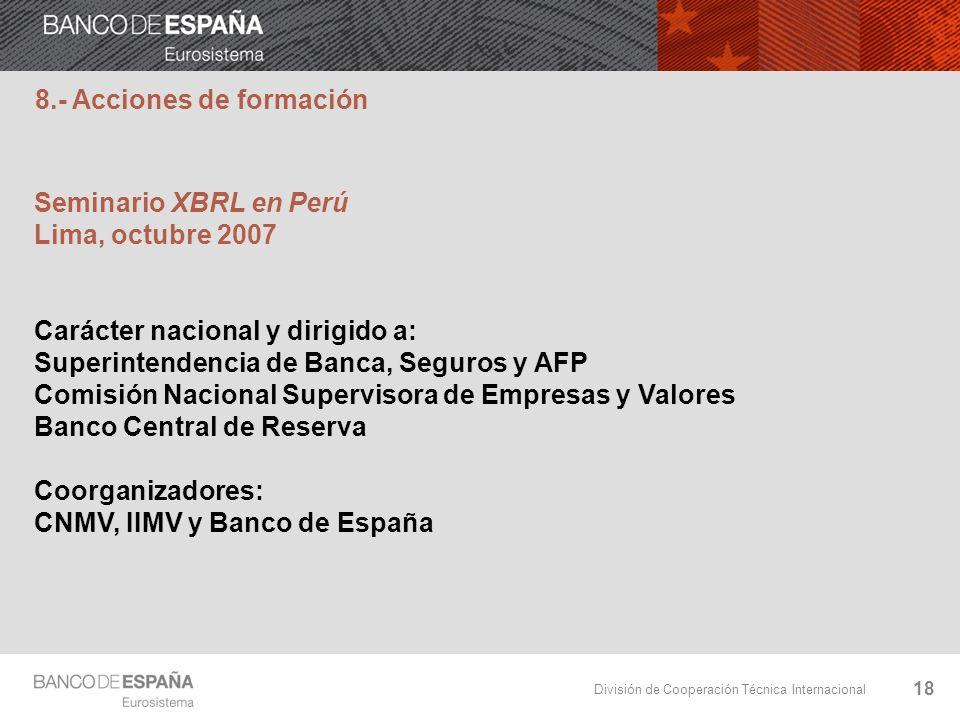 División de Cooperación Técnica Internacional 18 Seminario XBRL en Perú Lima, octubre 2007 Carácter nacional y dirigido a: Superintendencia de Banca,