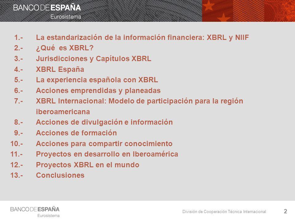 División de Cooperación Técnica Internacional 3 1.- La estandarización de la información financiera: XBRL y NIIF Globalización significa hablar el mismo idioma: ESTANDARIZAR En el caso de la información financiera: Contenido:IFRS Soporte:XBRL Importancia del intercambio de experiencias y conocimiento Orientación del Banco de España hacia la región latinoamericana Ámbito XBRL Ámbito IFRS: Adaptación de la regulación contable o Formación: propia, CEMLA y ASBA o Asesoramiento: consultoría y misiones o Materiales informativos sobre website