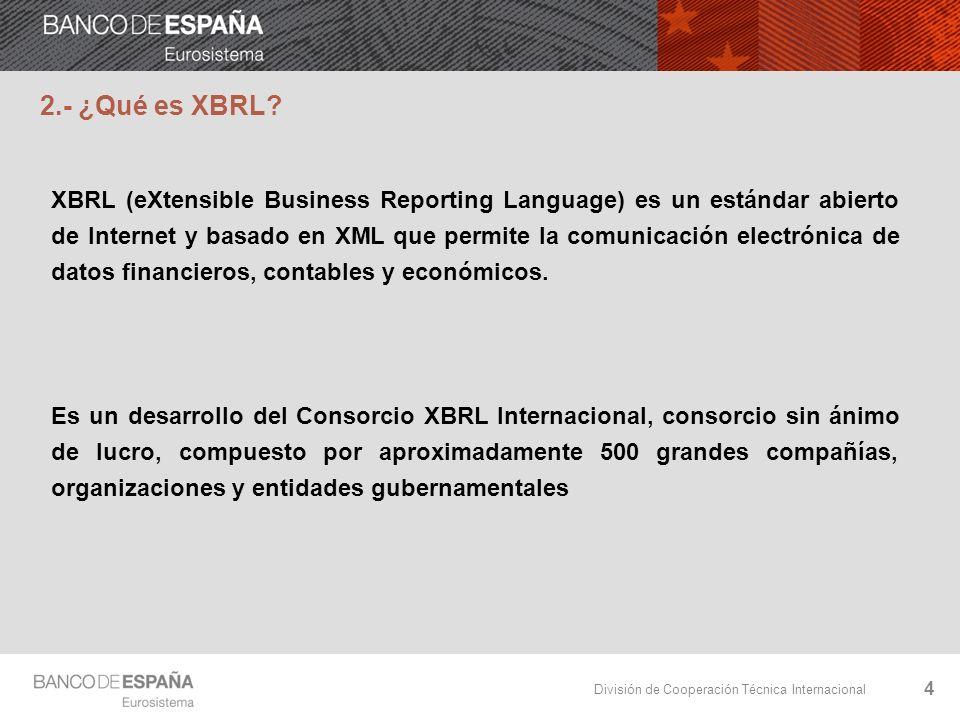División de Cooperación Técnica Internacional 4 2.- ¿Qué es XBRL? XBRL (eXtensible Business Reporting Language) es un estándar abierto de Internet y b
