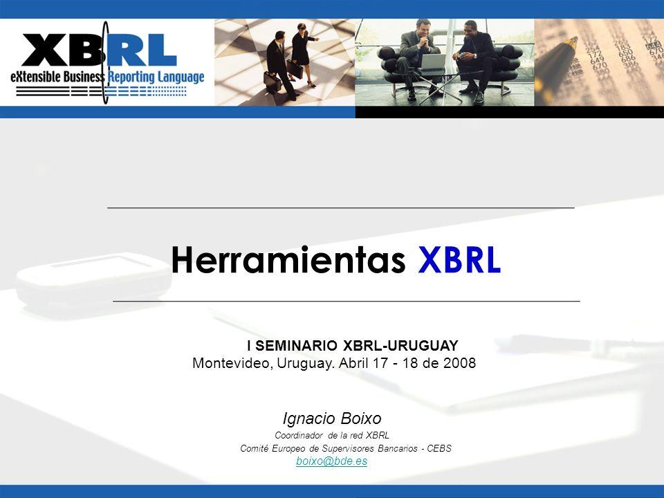 Ignacio Boixo Coordinador de la red XBRL Comité Europeo de Supervisores Bancarios - CEBS boixo@bde.es Herramientas XBRL I SEMINARIO XBRL-URUGUAY Monte