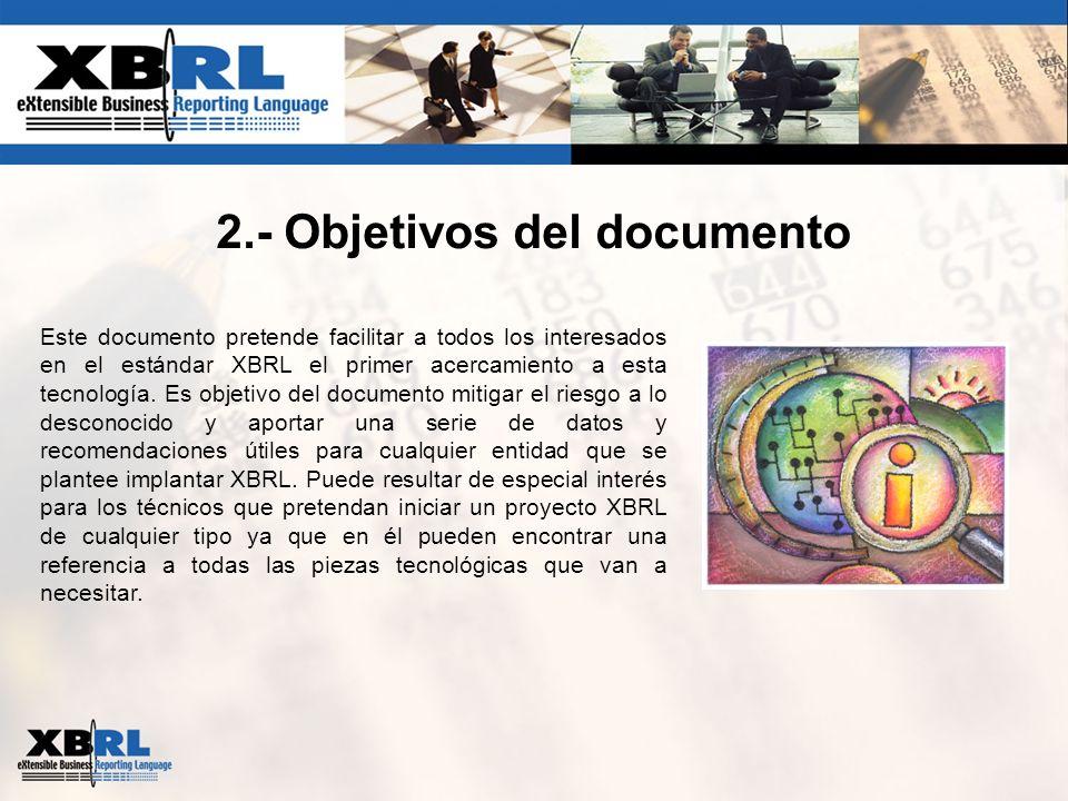 2.- Objetivos del documento Este documento pretende facilitar a todos los interesados en el estándar XBRL el primer acercamiento a esta tecnología. Es
