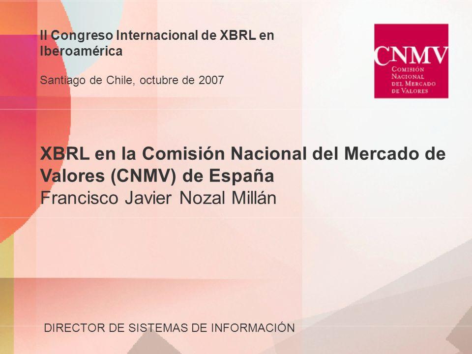 XBRL en la Comisión Nacional del Mercado de Valores (CNMV) de España Francisco Javier Nozal Millán DIRECTOR DE SISTEMAS DE INFORMACIÓN II Congreso Int