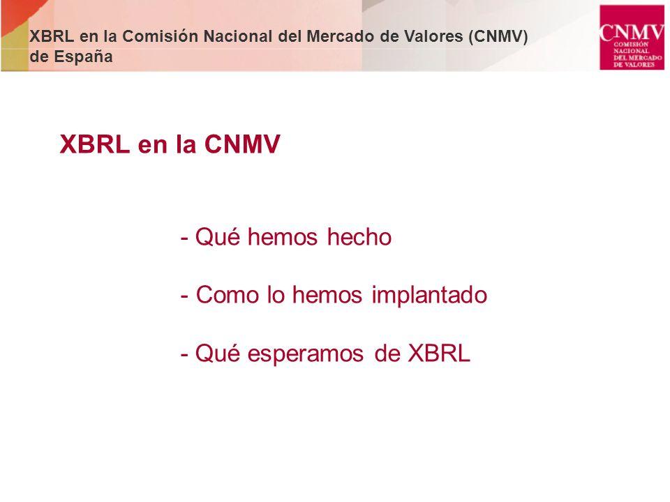 XBRL en la CNMV - Qué hemos hecho - Como lo hemos implantado - Qué esperamos de XBRL XBRL en la Comisión Nacional del Mercado de Valores (CNMV) de Esp