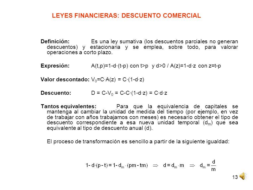 13 LEYES FINANCIERAS: DESCUENTO COMERCIAL Definición: Es una ley sumativa (los descuentos parciales no generan descuentos) y estacionaria y se emplea,