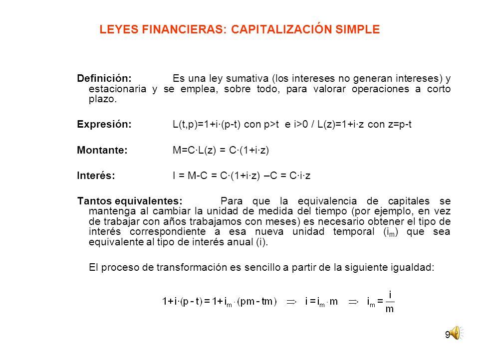 9 LEYES FINANCIERAS: CAPITALIZACIÓN SIMPLE Definición: Es una ley sumativa (los intereses no generan intereses) y estacionaria y se emplea, sobre todo