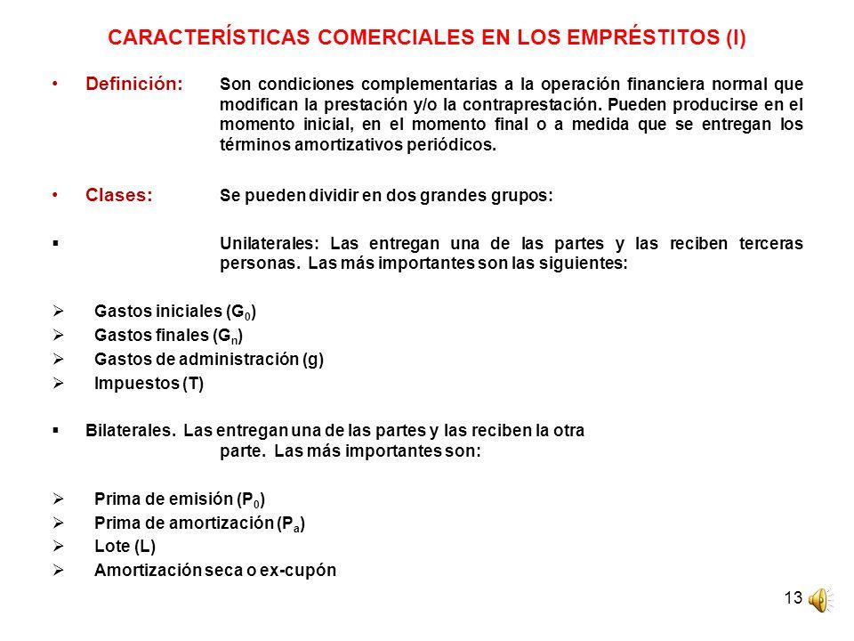 13 CARACTERÍSTICAS COMERCIALES EN LOS EMPRÉSTITOS (I) Definición: Son condiciones complementarias a la operación financiera normal que modifican la pr