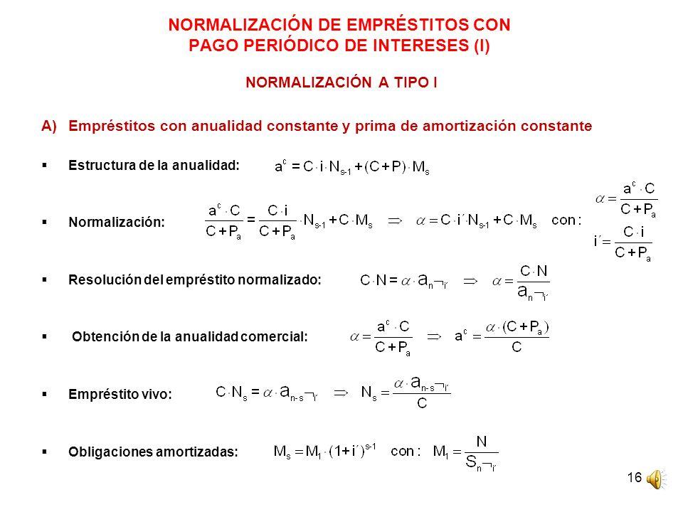 16 NORMALIZACIÓN DE EMPRÉSTITOS CON PAGO PERIÓDICO DE INTERESES (I) NORMALIZACIÓN A TIPO I A)Empréstitos con anualidad constante y prima de amortizaci