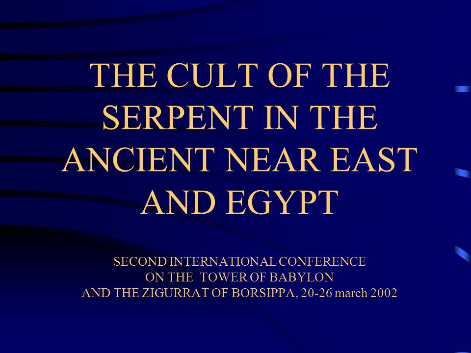 THE CULT OF THE SERPENT IN THE ANCIENT NEAR EAST AND EGYPT SECOND INTERNATIONAL CONFERENCE ON THE TOWER OF BABYLON AND THE ZIGURRAT OF BORSIPPA, 20-26