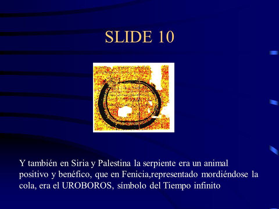 SLIDE 10 Y también en Siria y Palestina la serpiente era un animal positivo y benéfico, que en Fenicia,representado mordiéndose la cola, era el UROBOR