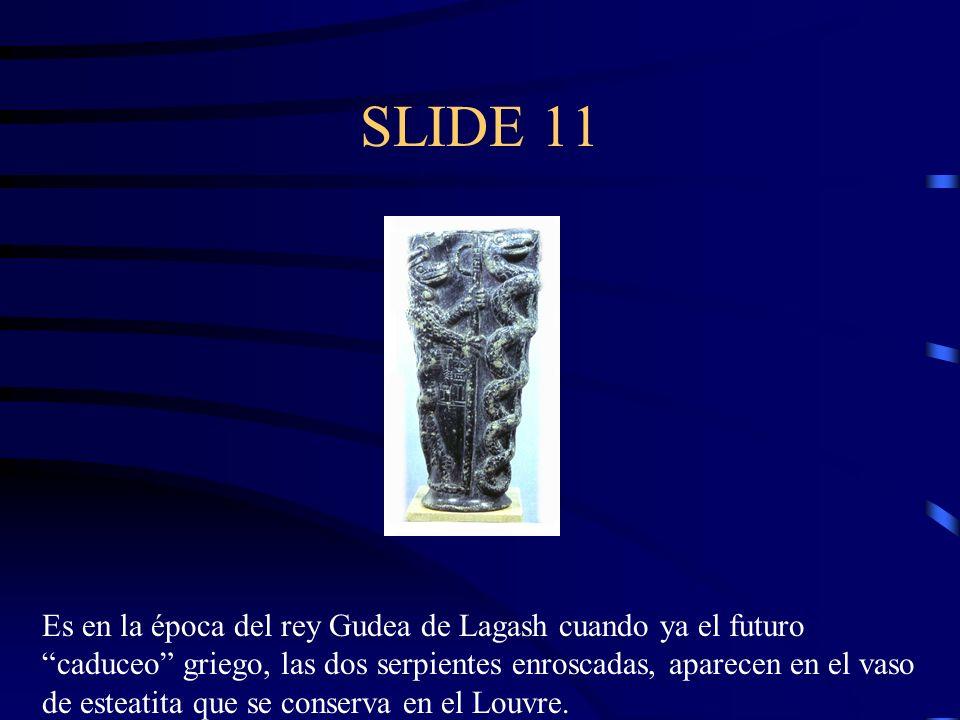 SLIDE 11 Es en la época del rey Gudea de Lagash cuando ya el futuro caduceo griego, las dos serpientes enroscadas, aparecen en el vaso de esteatita qu