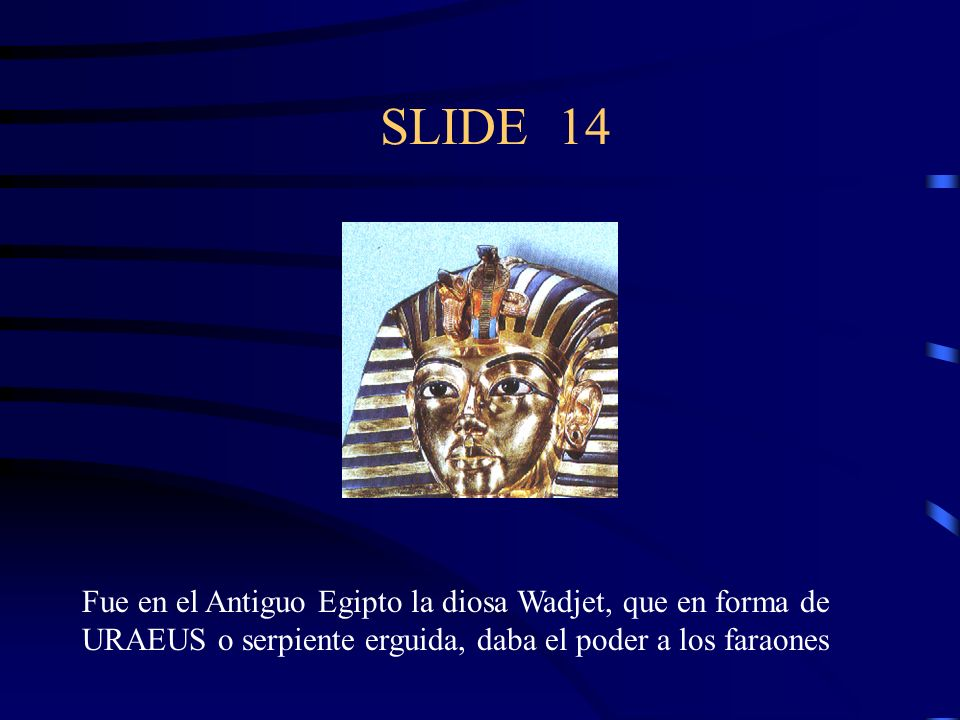 SLIDE 14 Fue en el Antiguo Egipto la diosa Wadjet, que en forma de URAEUS o serpiente erguida, daba el poder a los faraones