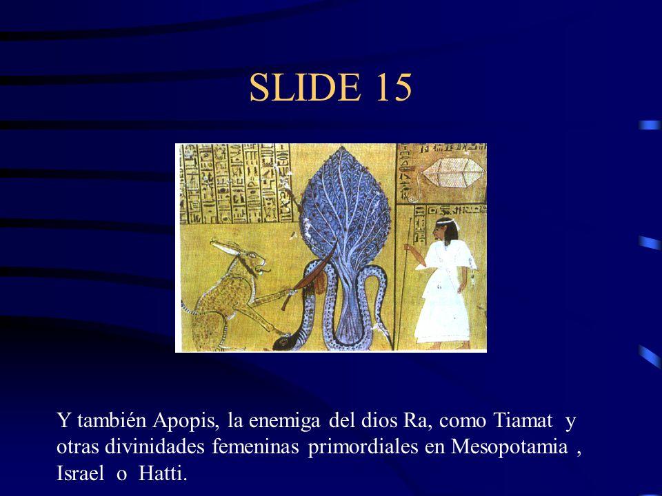 SLIDE 15 Y también Apopis, la enemiga del dios Ra, como Tiamat y otras divinidades femeninas primordiales en Mesopotamia, Israel o Hatti.