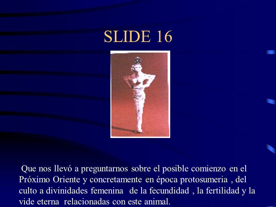 SLIDE 16 Que nos llevó a preguntarnos sobre el posible comienzo en el Próximo Oriente y concretamente en época protosumeria, del culto a divinidades f