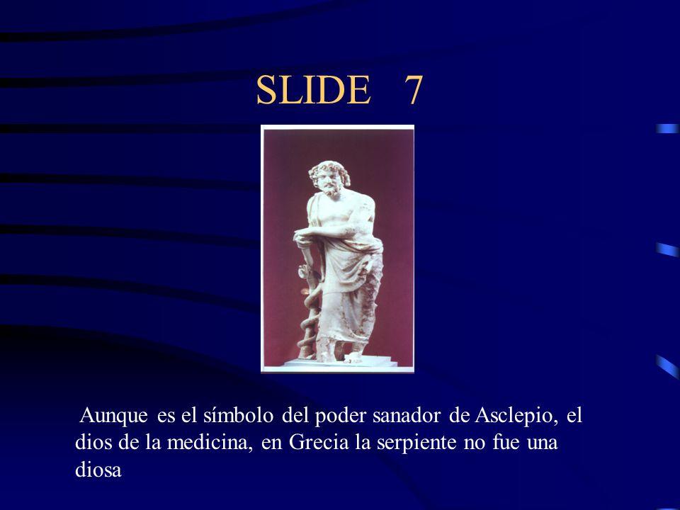 SLIDE 7 Aunque es el símbolo del poder sanador de Asclepio, el dios de la medicina, en Grecia la serpiente no fue una diosa