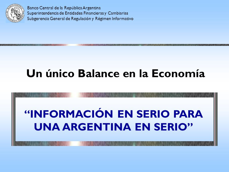 Un único Balance en la Economía INFORMACIÓN EN SERIO PARA UNA ARGENTINA EN SERIO Banco Central de la República Argentina Superintendencia de Entidades