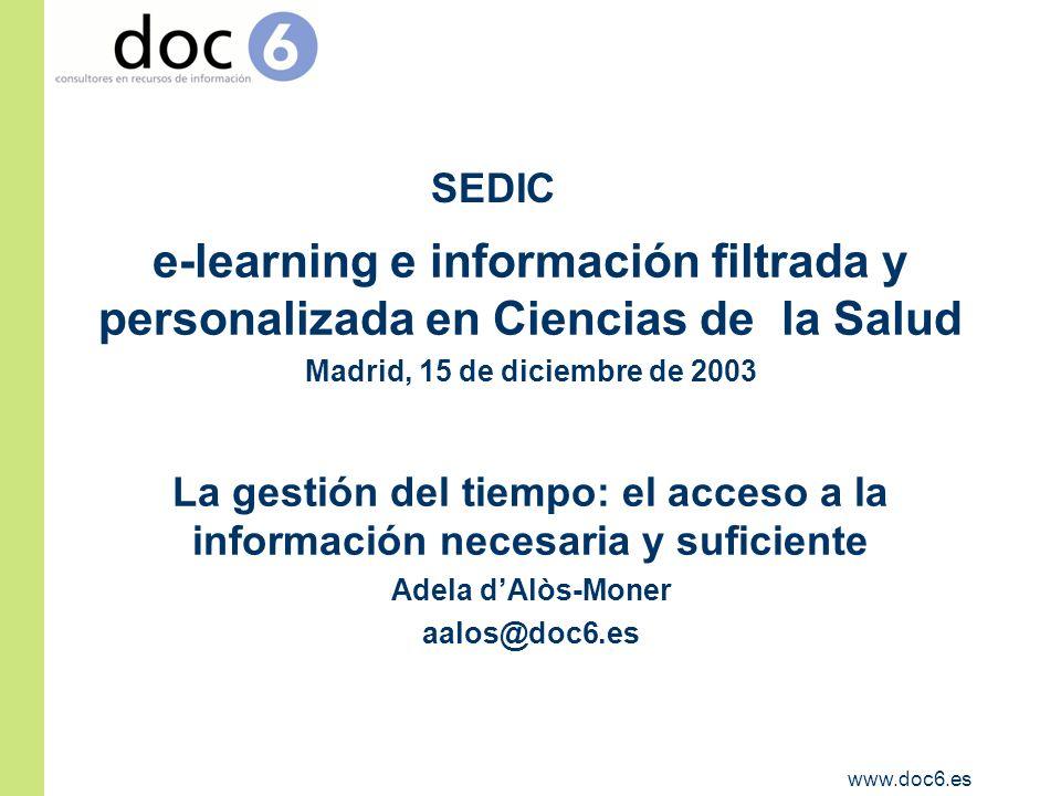 www.doc6.es e-learning e información filtrada y personalizada en Ciencias de la Salud Madrid, 15 de diciembre de 2003 La gestión del tiempo: el acceso a la información necesaria y suficiente Adela dAlòs-Moner aalos@doc6.es SEDIC