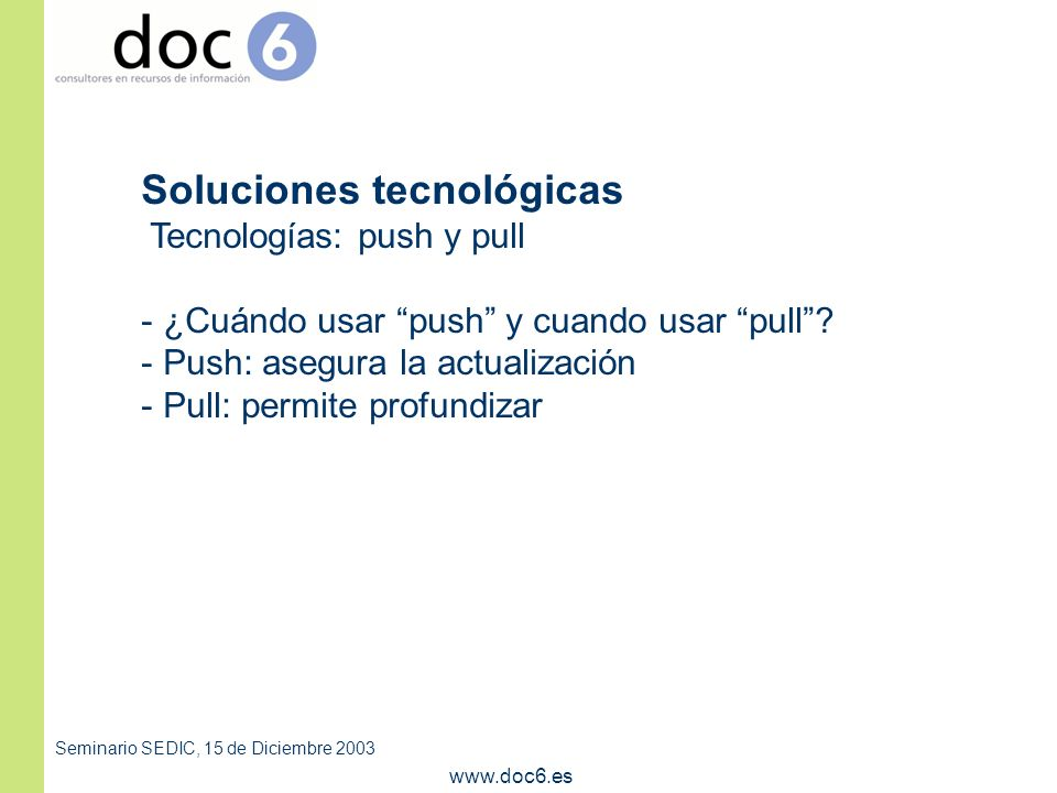 Seminario SEDIC, 15 de Diciembre 2003 www.doc6.es Soluciones tecnológicas Tecnologías: push y pull - ¿Cuándo usar push y cuando usar pull.