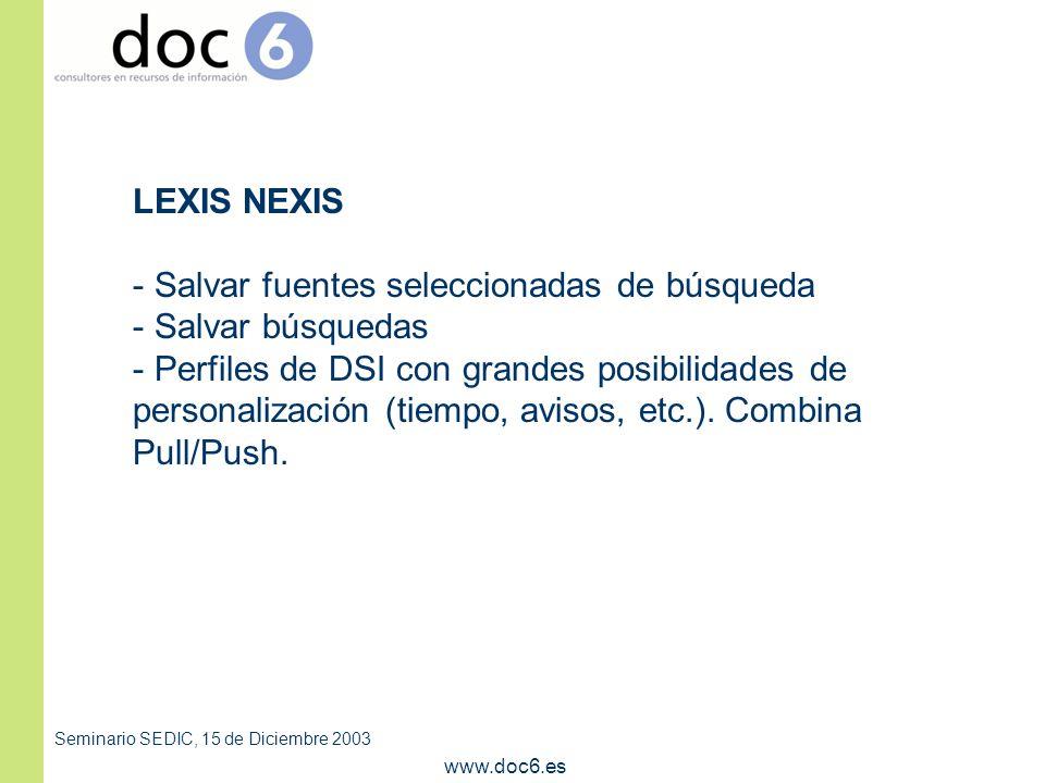 Seminario SEDIC, 15 de Diciembre 2003 www.doc6.es LEXIS NEXIS - Salvar fuentes seleccionadas de búsqueda - Salvar búsquedas - Perfiles de DSI con grandes posibilidades de personalización (tiempo, avisos, etc.).