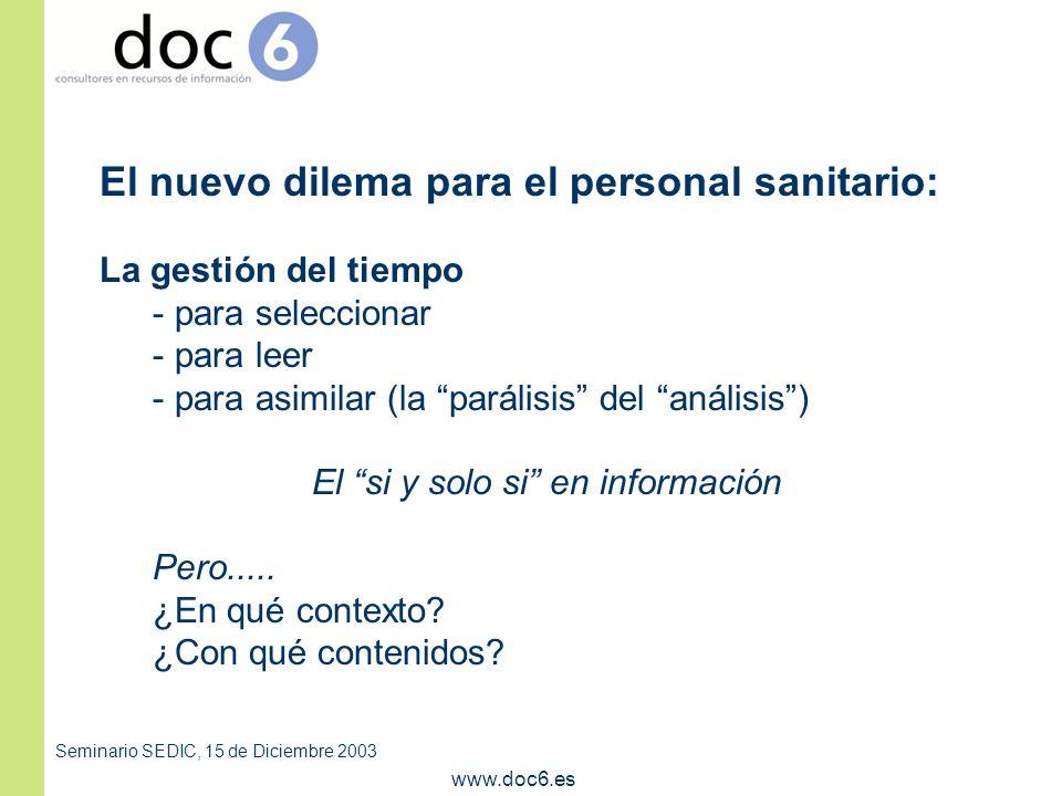 Seminario SEDIC, 15 de Diciembre 2003 www.doc6.es El nuevo dilema para el personal sanitario: La gestión del tiempo - para seleccionar - para leer - para asimilar (la parálisis del análisis) El si y solo si en información Pero.....